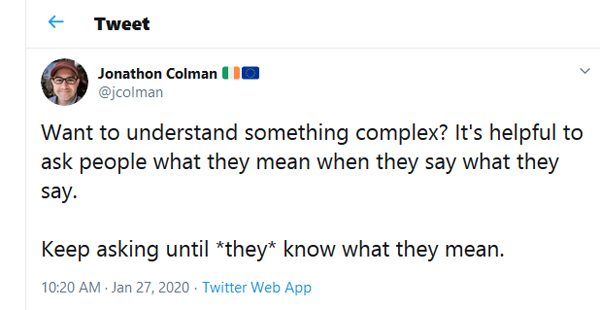 "Tweet with the words: ""Want to understand something complex? It's helpful to ask people what they mean when they say what they say. Keep asking until *they* know what they mean."""