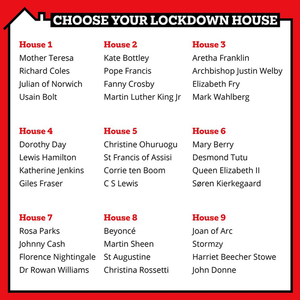 """Poster with the title """"Choose your lockdown house"""". The following text is: """"House 1: Mother Teresa, Richard Coles, Julian of Norwich, Usain Bolt. House 2: Kate Bottley, Pope Francis, Fanny Crosby, Martin Luther King Jr. House 3: Aretha Franklin, Archbishop Justin Welby, Elizabeth Fry, Mark Wahlberg. House 4: Dorothy Day, Lewis Hamilton, Katherine Jenkins, Giles Fraser. House 5: Christine Ohuruogu, St Francis of Assisi, Corrie ten Boom, C S Lewis. House 6: Mary Berry, Desmond Tutu, Queen Elizabeth II, Soren Kierkegaard. House 7: Rosa Parks, Johnny Cash, Florence Nightingale, Dr Rowan Williams. House 8: Beyonce, Martin Sheen, St Augustine, Christina Rosetti. House 9: Joan of Arc, Stormzy, Harriet Beecher Stowe, John Donne."""""""